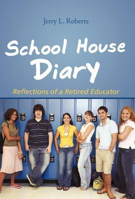 School House Diary: Reflections of a Retired Educator  by  Jerry L. Roberts