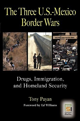 The Three U.S.-Mexico Border Wars: Drugs Immigration and Homeland Security Tony Payan