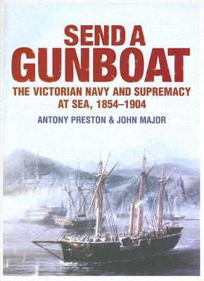 Send a Gunboat: The Victorian Navy and Supremacy at Sea, 1854-1904 Antony Preston