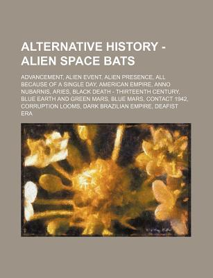 Alternative History - Alien Space Bats: Advancement, Alien Event, Alien Presence, All Because of a Single Day, American Empire, Anno Nubarnis, Aries,  by  Source Wikipedia