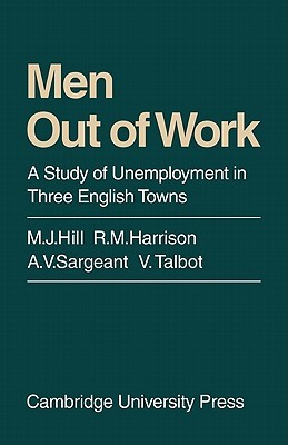 Men Out of Work: A Study of Unemployment in Three English Towns M.J. Hill