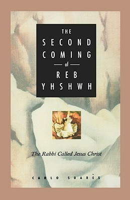 Second Coming of Reb Yhshwh: The Rabbi Called Jesus Christ  by  Carlo Suares