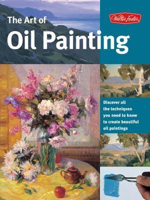 The Art of Oil Painting: Discover All the Techniques You Need to Know to Create Beautiful Oil Paintings  by  Walter Foster Creative Team