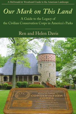 Our Mark on This Land: A Guide to the Legacy of the Civilian Conservation Corps in Americas Parks  by  Ren Davis