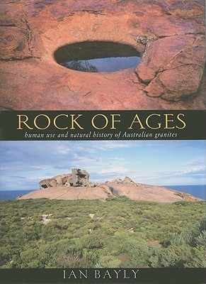 Rock of Ages: Human Use and Natural History of Australian Granites  by  Ian Bayly