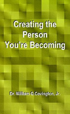 Creating the Person Youre Becoming William G. Covington Jr.