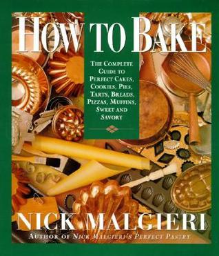 How to Bake: Complete Guide to Perfect Cakes, Cookies, Pies, Tarts, Breads, Pizzas, Muffins, Nick Malgieri