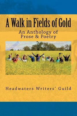 A Walk in Fields of Gold: An Anthology of Prose & Poetry  by  Headwaters Writers Guild