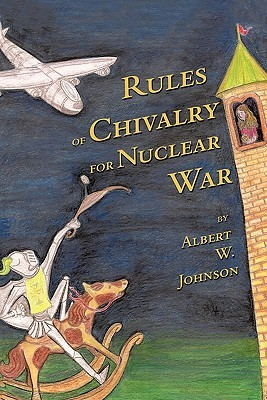 Rules of Chivalry for Nuclear War: How We Fight and Persuade Each Other Albert W. Johnson