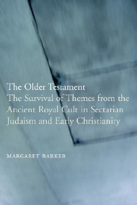 The Older Testament: The Survival of Themes from the Ancient Royal Cult in Sectarian Judaism and Early Christianity  by  Margaret Barker