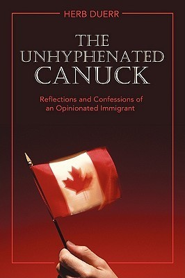 The Unhyphenated Canuck: Reflections and Confessions of an Opinionated Immigrant Herb Duerr
