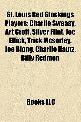 St. Louis Red Stockings Players: Charlie Sweasy, Art Croft, Silver Flint, Joe Ellick, Trick Mcsorley, Joe Blong, Charlie Hautz, Billy Redmon  by  Books LLC