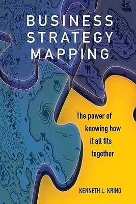 Business Strategy Mapping: The Power of Knowing How It All Fits Together Kenneth L. Kring