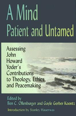 A Mind Patient and Untamed: Assessing John Howard Yoders Contributions to Theology, Ethics, and Peacemaking  by  Ben C. Ollenburger