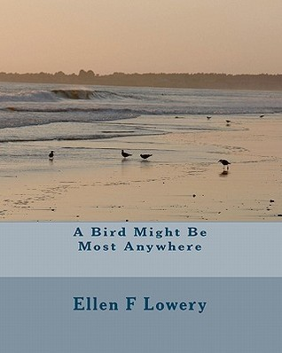 A Bird Might Be Most Anywhere  by  Ellen F. Lowery