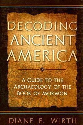 Decoding Ancient America: A Guide to the Archaeology of the Book of Mormon  by  Diane E. Wirth