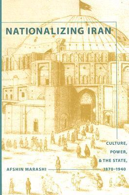 Nationalizing Iran: Culture, Power, and the State, 1870-1940  by  Afshin Marashi