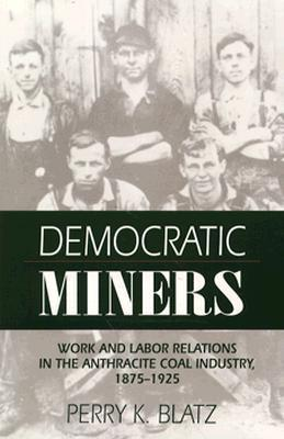Democratic Miners: Work and Labor Relations in the Anthracite Coal Industry, 1875-1925 Perry K. Blatz