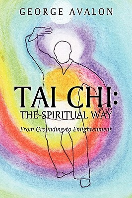 Tai Chi: The Spiritual Way: From Grounding to Enlightenment  by  George Avalon