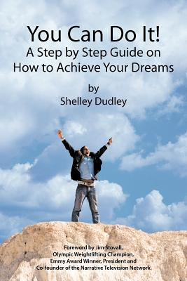 You Can Do It! : A Step Step Guide on How to Achieve Your Dreams by Shelley Dudley