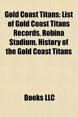 Gold Coast Titans: List of Gold Coast Titans Records, Robina Stadium, History of the Gold Coast Titans Books LLC