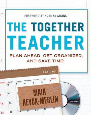 The Together Teacher: Plan Ahead, Get Organized, and Save Time! Maia Heyck-Merlin