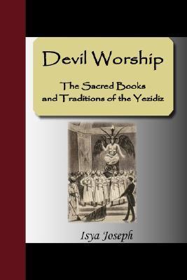 Devil Worship - The Sacred Books and Traditions of the Yezidiz  by  Isya Joseph