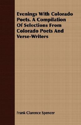 Evenings With Colorado Poets. A Compilation Of Selections From Colorado Poets And Verse Writers  by  Frank Clare Spencer