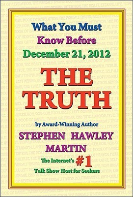 The Truth: What You Must Know Before December 21, 2012  by  Stephen Hawley Martin
