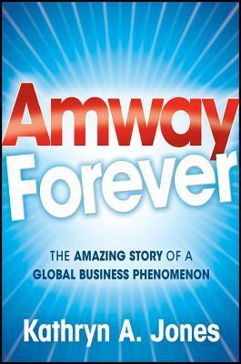 Amway Forever: The Amazing Story of a Global Business Phenomenon  by  Kathryn A. Jones