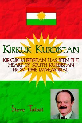 Kirkuk Kurdistan: Kirkuk Kurdistan Has Been the Heart of South Kurdistan from Time Immemorial  by  Steve Tataii
