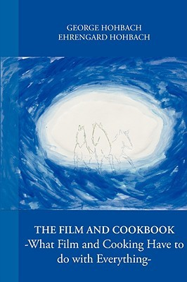The Film and Cookbook - What Film and Cooking Have to Do with Everything -  by  George Hohbach