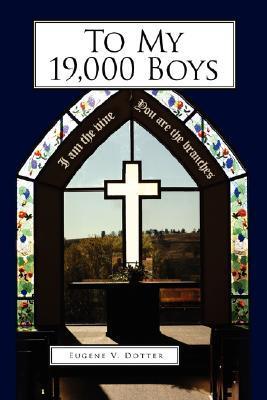 To My 19,000 Boys  by  Eugene V. Dotter