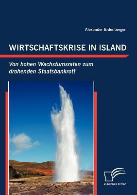 Wirtschaftskrise in Island: Von Hohen Wachstumsraten Zum Drohenden Staatsbankrott  by  Alexander Erdenberger