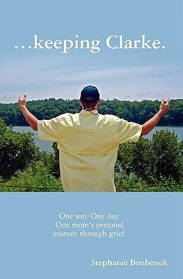 ...Keeping Clarke. One Son. One Day. One Moms Personal Journey Through Grief.  by  Stephanie Benbenek
