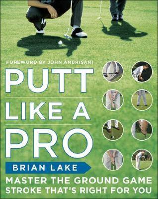 Putt Like a Pro: Master the Ground Game Stroke Thats Right for You  by  Brian Lake