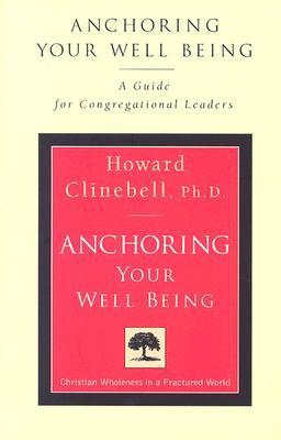 Anchoring Your Well Being: A Guide for Congregational Leaders Howard John Clinebell