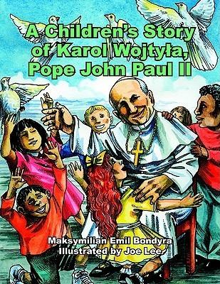 A Childrens Story of Karol Wojtyla, Pope John Paul II  by  Maksymilian Emil Bondyra