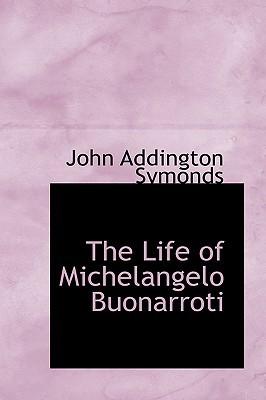 Renaissance Man: The Life and Times of Michelangelo Buonarroti John Addington Symonds