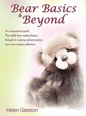 Bear Basics & Beyond: An Inspirational Guide. the Teddy Bear Making Basics, Through to Creating and Promoting Your Own Unique Collection. Helen Gleeson