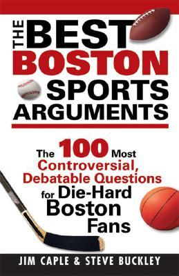 The Best Boston Sports Arguments: The 100 Most Controversial, Debatable Questions for Die-Hard Boston Fans Jim Caple