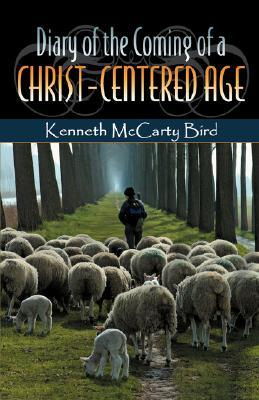 Diary of the Coming of a Christ-Centered Age Kenneth McCarty Bird