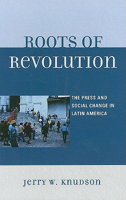 Roots of Revolution: The Press and Social Change in Latin America Jerry Knudson