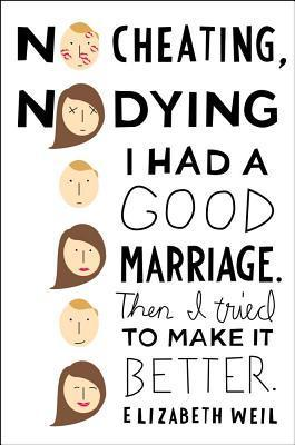 No Cheating, No Dying: I Had a Good Marriage. Then I Tried To Make It Better. Elizabeth Weil