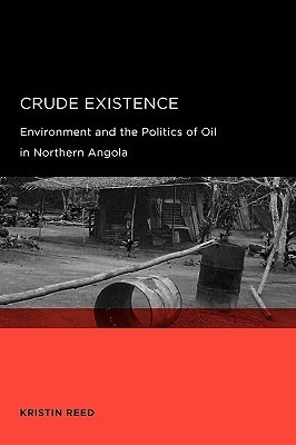 Crude Existence: Environment and the Politics of Oil in Northern Angola  by  Kristin Reed