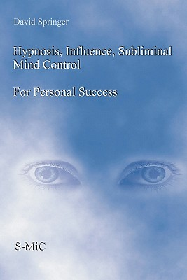 Hypnosis, Influence, Subliminal Mind Control for Personal Success  by  David W. Springer