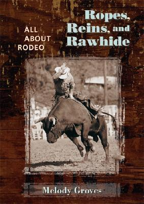Ropes, Reins, and Rawhide: All about Rodeo  by  Melody Groves