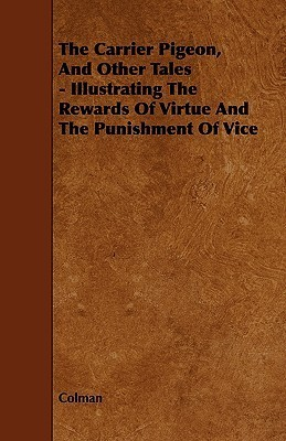 The Carrier Pigeon, and Other Tales - Illustrating the Rewards of Virtue and the Punishment of Vice  by  Colman