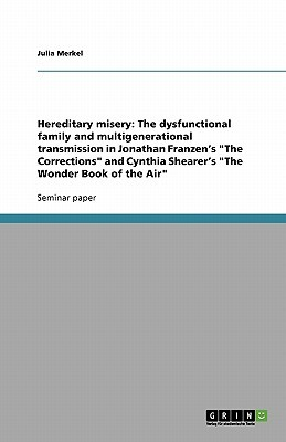 Hereditary Misery: The Dysfunctional Family and Multigenerational Transmission in Jonathan Franzens The Corrections and Cynthia Sheare Julia Merkel