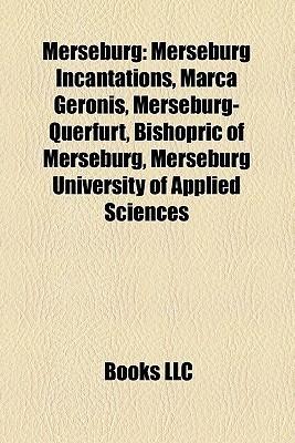 Merseburg: Merseburg Incantations, Marca Geronis, Merseburg-Querfurt, Bishopric of Merseburg, Merseburg University of Applied Sciences Books LLC